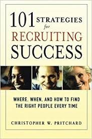 101 Strategies for Recruiting Success Where, When, and How to Find the Right People Every Time by Christopher W. Pritchard. 2006