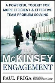 The McKinsey Engagement A Powerful Toolkit For More Efficient & Effective Team Problem Solving by Paul N. Friga, PH.D. ISBN# 978-0-07-149741-1.